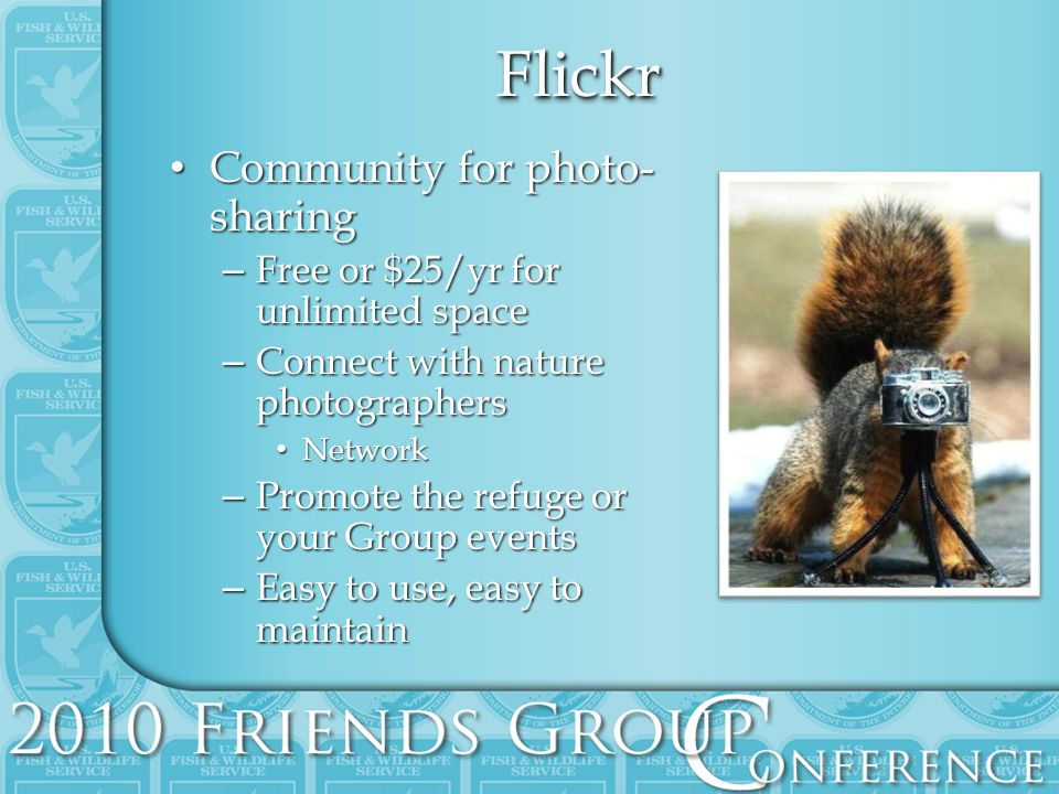 FlickrFlickr Community for photo- sharing Community for photo- sharing – Free or $25/yr for unlimited space – Connect with nature photographers Network Network – Promote the refuge or your Group events – Easy to use, easy to maintain