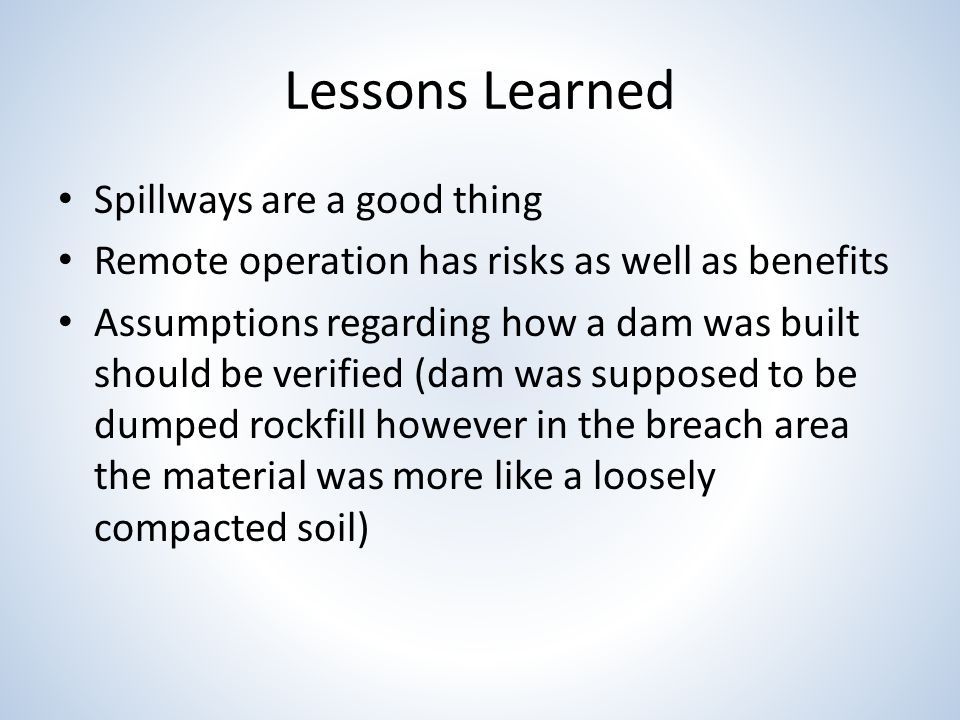 Lessons Learned Spillways are a good thing Remote operation has risks as well as benefits Assumptions regarding how a dam was built should be verified (dam was supposed to be dumped rockfill however in the breach area the material was more like a loosely compacted soil)