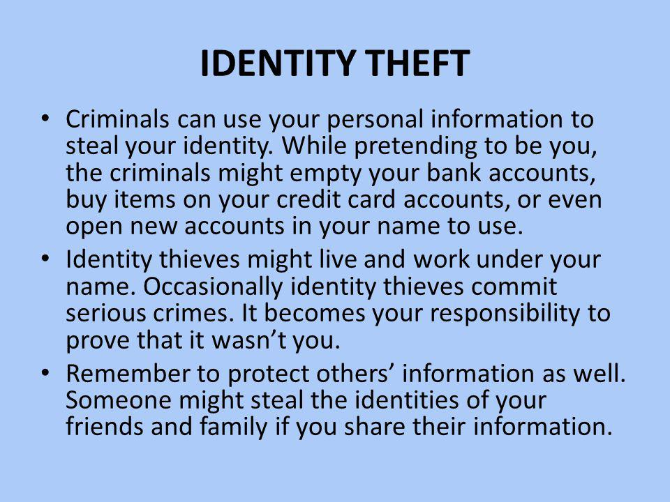IDENTITY THEFT Criminals can use your personal information to steal your identity. While pretending to be you, the criminals might empty your bank acc