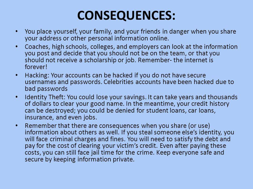 CONSEQUENCES: You place yourself, your family, and your friends in danger when you share your address or other personal information online. Coaches, h