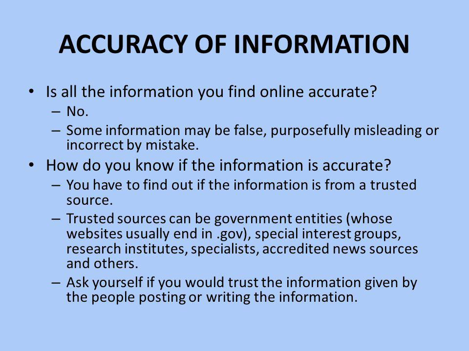 ACCURACY OF INFORMATION Is all the information you find online accurate? – No. – Some information may be false, purposefully misleading or incorrect b