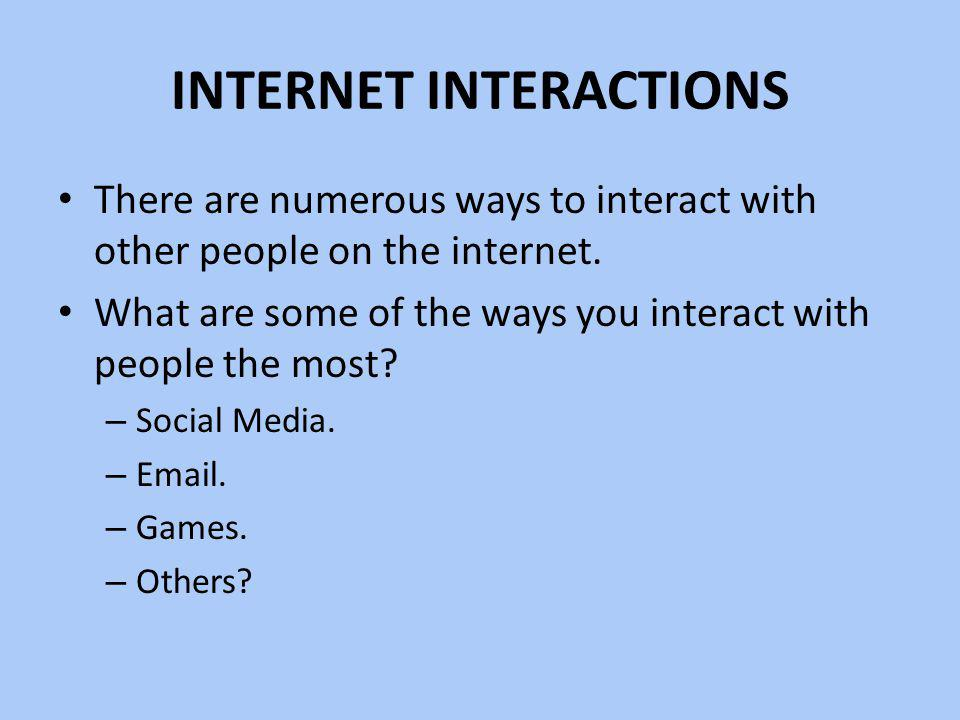 INTERNET INTERACTIONS There are numerous ways to interact with other people on the internet. What are some of the ways you interact with people the mo