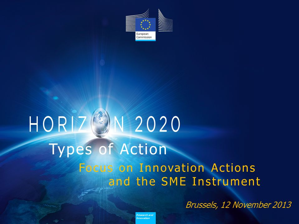 Research and Innovation Research and Innovation Brussels, 12 November 2013 Types of Action Focus on Innovation Actions and the SME Instrument