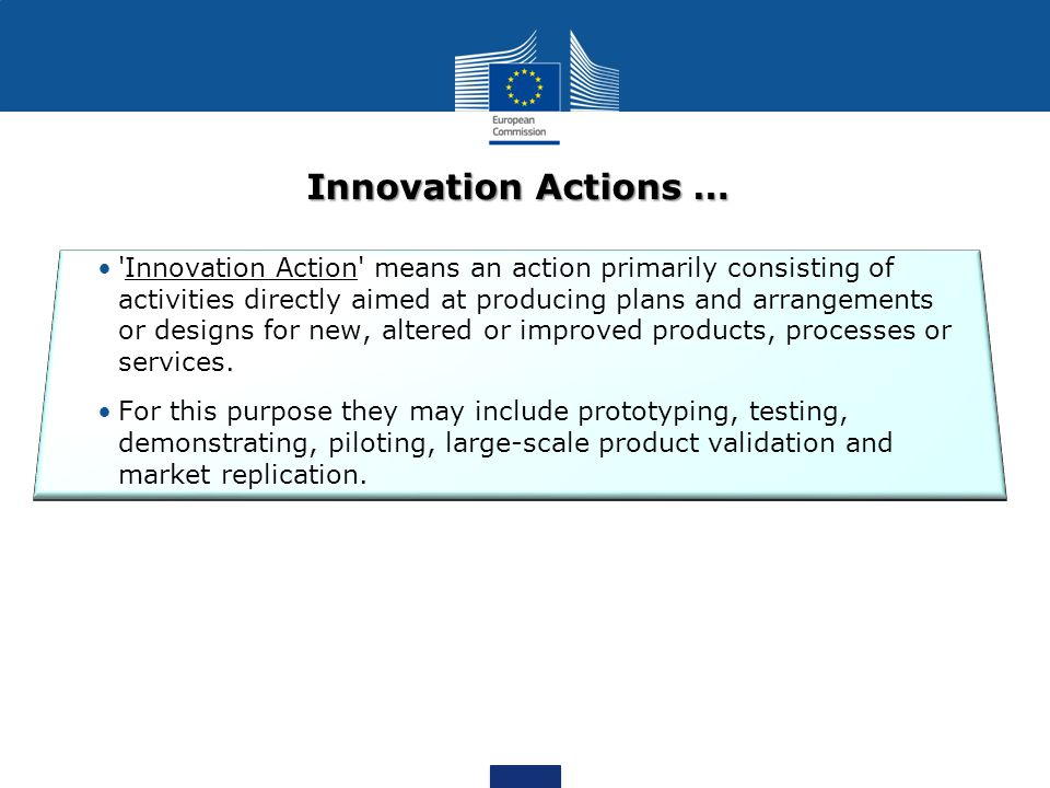Innovation Actions … Innovation Action means an action primarily consisting of activities directly aimed at producing plans and arrangements or designs for new, altered or improved products, processes or services.