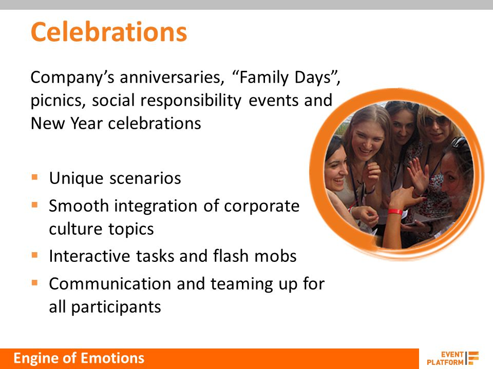 Celebrations Companys anniversaries, Family Days, picnics, social responsibility events and New Year celebrations Unique scenarios Smooth integration of corporate culture topics Interactive tasks and flash mobs Communication and teaming up for all participants Engine of Emotions