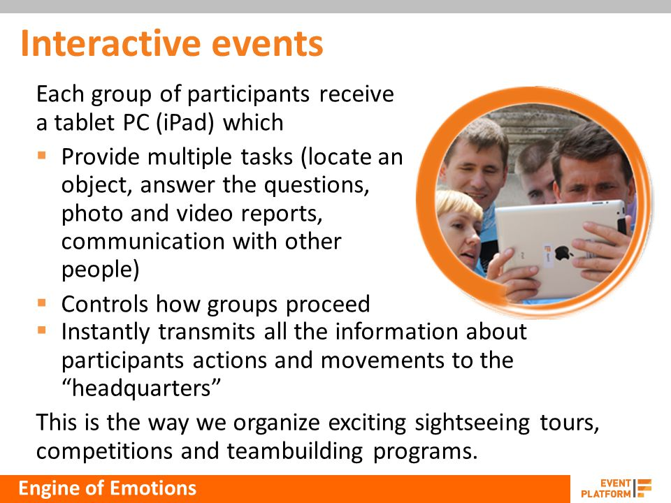 Interactive events Each group of participants receive a tablet PC (iPad) which Provide multiple tasks (locate an object, answer the questions, photo and video reports, communication with other people) Controls how groups proceed Instantly transmits all the information about participants actions and movements to the headquarters This is the way we organize exciting sightseeing tours, competitions and teambuilding programs.