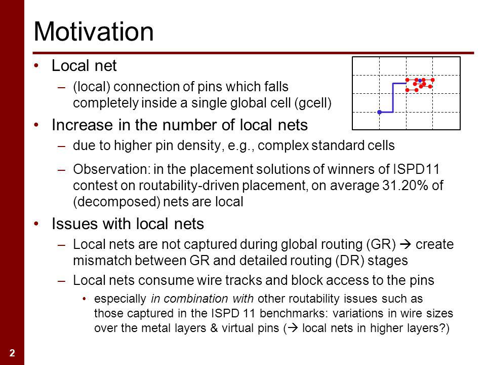 2 –Observation: in the placement solutions of winners of ISPD11 contest on routability-driven placement, on average 31.20% of (decomposed) nets are local Issues with local nets –Local nets are not captured during global routing (GR) create mismatch between GR and detailed routing (DR) stages –Local nets consume wire tracks and block access to the pins especially in combination with other routability issues such as those captured in the ISPD 11 benchmarks: variations in wire sizes over the metal layers & virtual pins ( local nets in higher layers?) Motivation Local net –(local) connection of pins which falls completely inside a single global cell (gcell) Increase in the number of local nets –due to higher pin density, e.g., complex standard cells