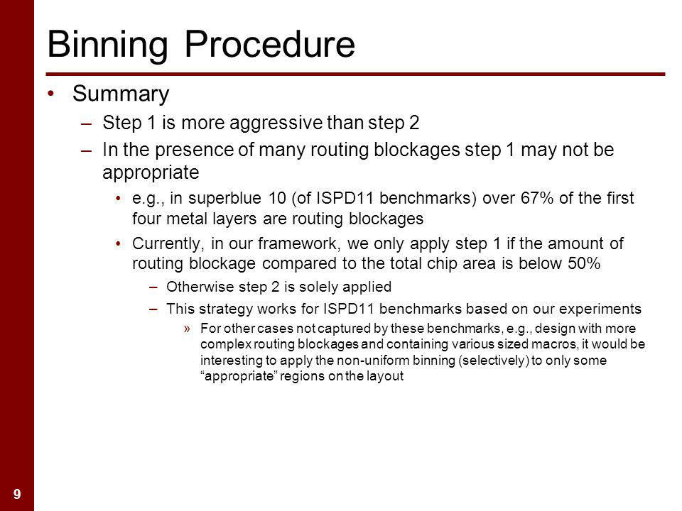 9 Summary –Step 1 is more aggressive than step 2 –In the presence of many routing blockages step 1 may not be appropriate e.g., in superblue 10 (of ISPD11 benchmarks) over 67% of the first four metal layers are routing blockages Currently, in our framework, we only apply step 1 if the amount of routing blockage compared to the total chip area is below 50% –Otherwise step 2 is solely applied –This strategy works for ISPD11 benchmarks based on our experiments »For other cases not captured by these benchmarks, e.g., design with more complex routing blockages and containing various sized macros, it would be interesting to apply the non-uniform binning (selectively) to only some appropriate regions on the layout