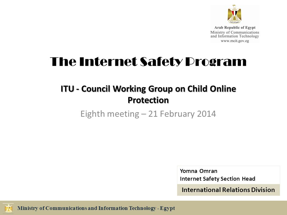 The Internet Safety Program ITU - Council Working Group on Child Online Protection Eighth meeting – 21 February 2014 Ministry of Communications and Information Technology - Egypt Yomna Omran Internet Safety Section Head International Relations Division