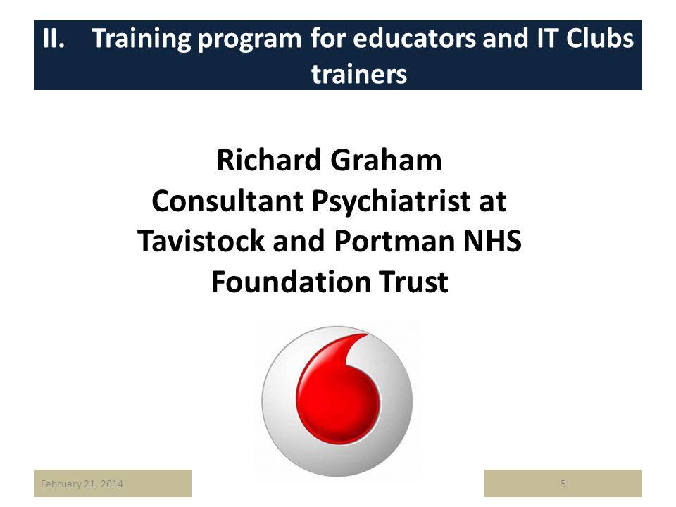 II. Training program for educators and IT Clubs trainers February 21, 20145 Richard Graham Consultant Psychiatrist at Tavistock and Portman NHS Founda