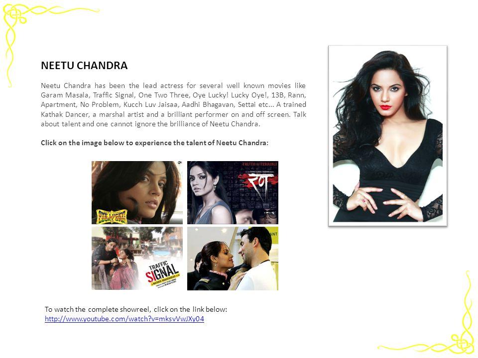 NEETU CHANDRA Neetu Chandra has been the lead actress for several well known movies like Garam Masala, Traffic Signal, One Two Three, Oye Lucky! Lucky