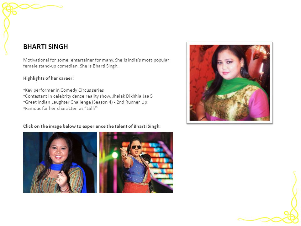 Motivational for some, entertainer for many. She is Indias most popular female stand-up comedian. She is Bharti Singh. Highlights of her career: Key p