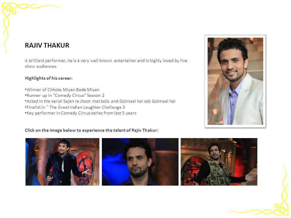 RAJIV THAKUR A brilliant performer, he is a very well known entertainer and is highly loved by live show audiences. Highlights of his career: Winner o