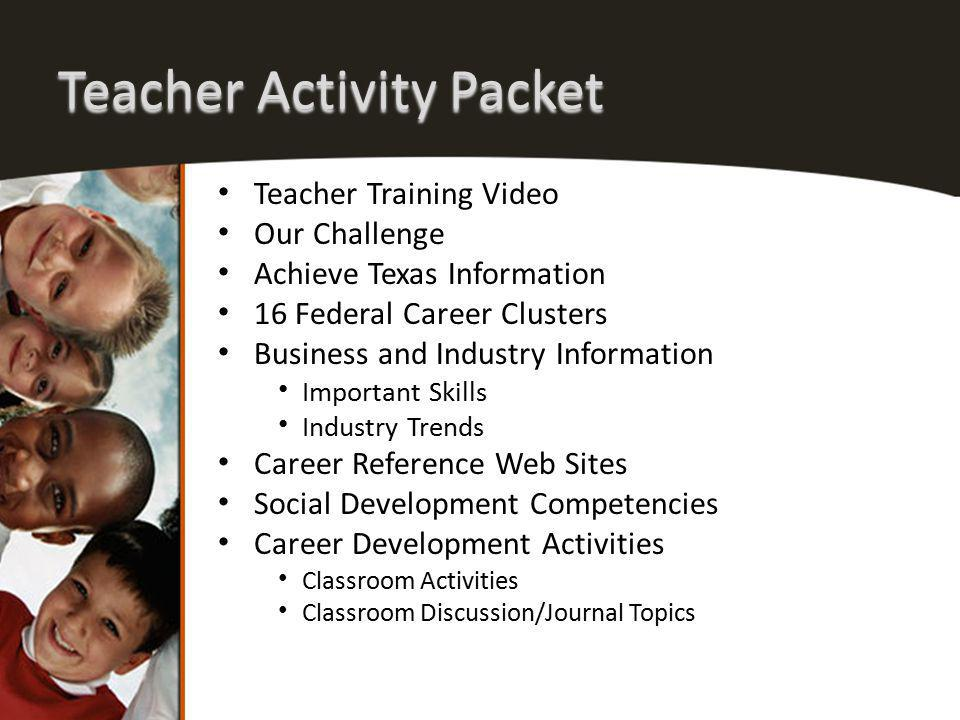 Teacher Activity Packet Teacher Training Video Our Challenge Achieve Texas Information 16 Federal Career Clusters Business and Industry Information Important Skills Industry Trends Career Reference Web Sites Social Development Competencies Career Development Activities Classroom Activities Classroom Discussion/Journal Topics