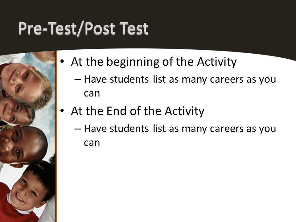 Pre-Test/Post Test At the beginning of the Activity – Have students list as many careers as you can At the End of the Activity – Have students list as many careers as you can