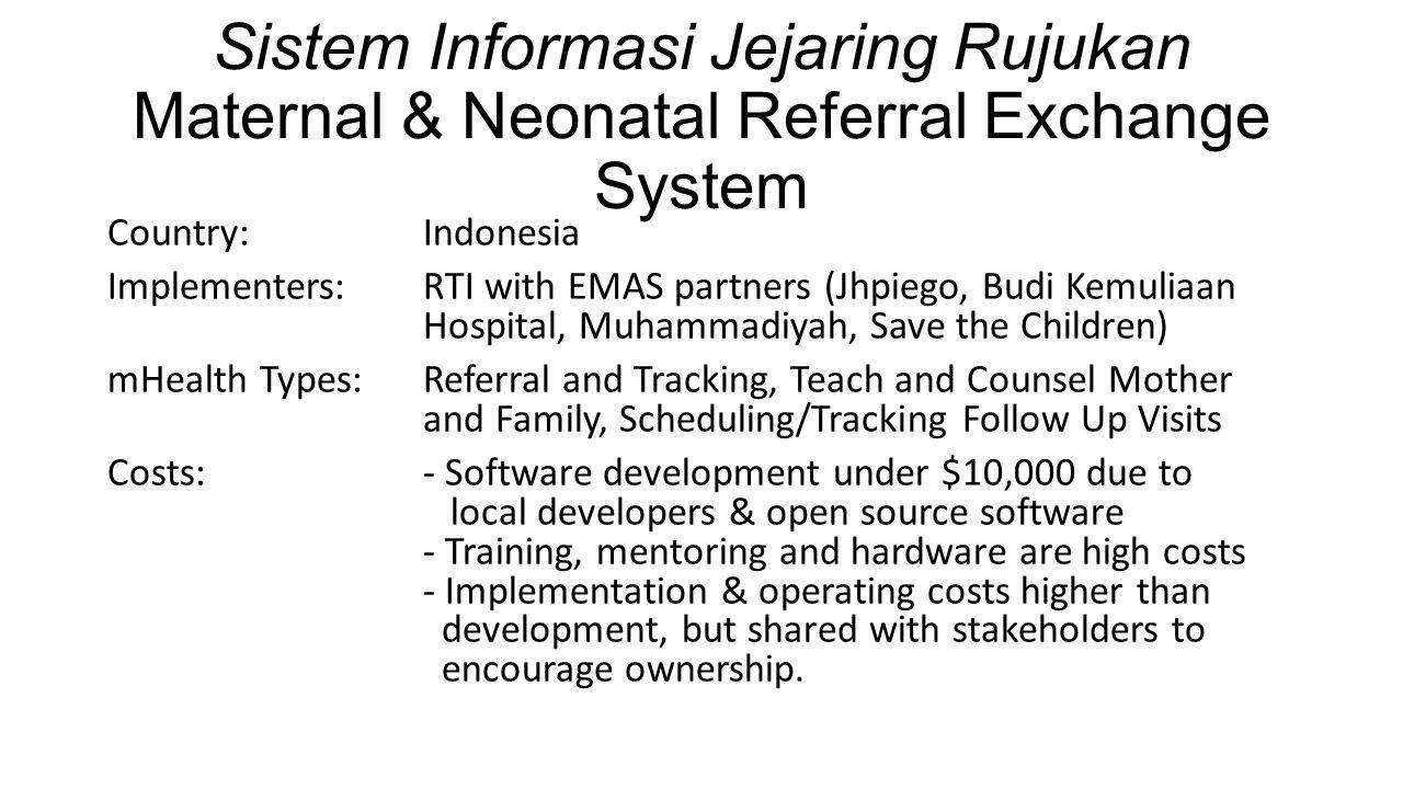 Sistem Informasi Jejaring Rujukan Maternal & Neonatal Referral Exchange System Country: Indonesia Implementers: RTI with EMAS partners (Jhpiego, Budi Kemuliaan Hospital, Muhammadiyah, Save the Children) mHealth Types: Referral and Tracking, Teach and Counsel Mother and Family, Scheduling/Tracking Follow Up Visits Costs:- Software development under $10,000 due to local developers & open source software - Training, mentoring and hardware are high costs - Implementation & operating costs higher than development, but shared with stakeholders to encourage ownership.