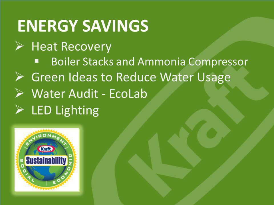 Kraft Foods Group, Inc. ENERGY SAVINGS Heat Recovery Boiler Stacks and Ammonia Compressor Green Ideas to Reduce Water Usage Water Audit - EcoLab LED L