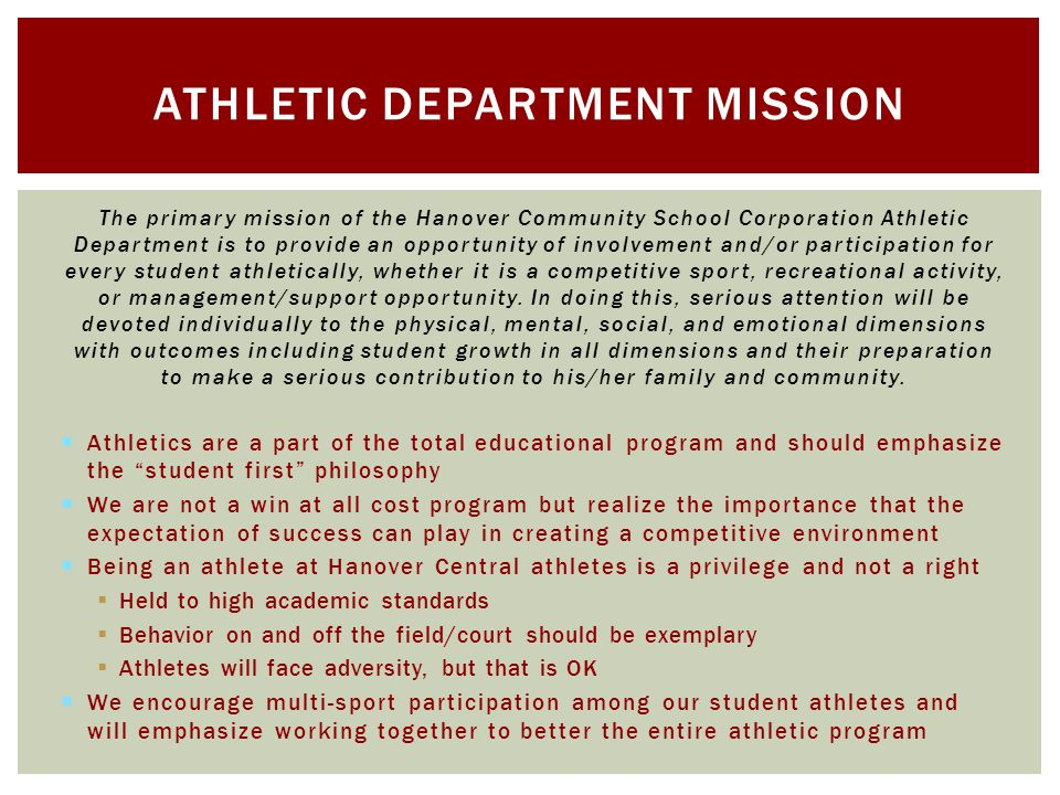 The primary mission of the Hanover Community School Corporation Athletic Department is to provide an opportunity of involvement and/or participation for every student athletically, whether it is a competitive sport, recreational activity, or management/support opportunity.