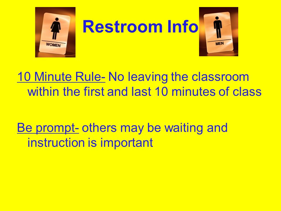 Restroom Info 10 Minute Rule- No leaving the classroom within the first and last 10 minutes of class Be prompt- others may be waiting and instruction