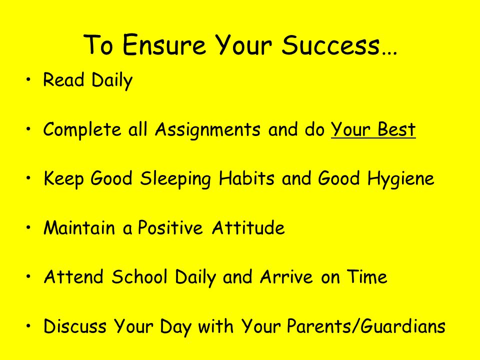 To Ensure Your Success… Read Daily Complete all Assignments and do Your Best Keep Good Sleeping Habits and Good Hygiene Maintain a Positive Attitude A