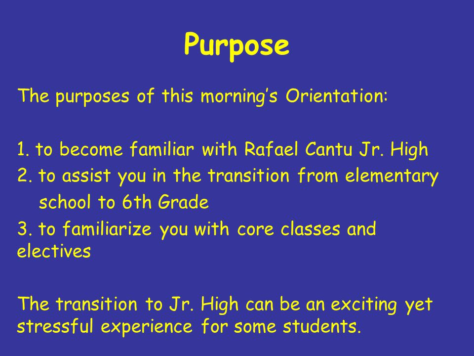 Purpose The purposes of this mornings Orientation: 1. to become familiar with Rafael Cantu Jr. High 2. to assist you in the transition from elementary