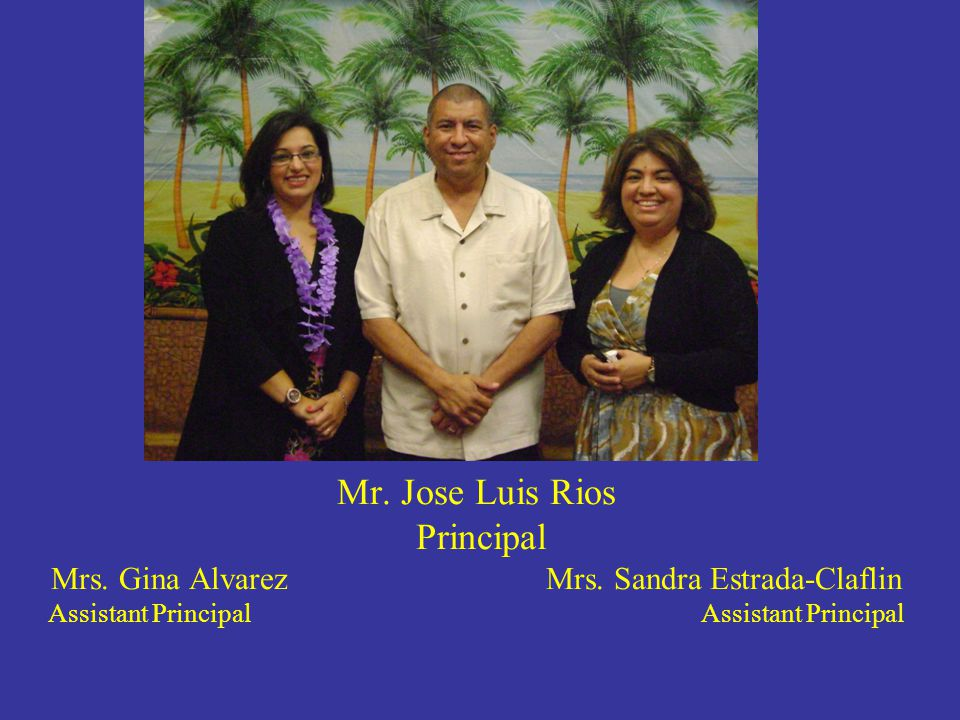 Mr.Jose Luis Rios Principal Mrs. Gina Alvarez Mrs.