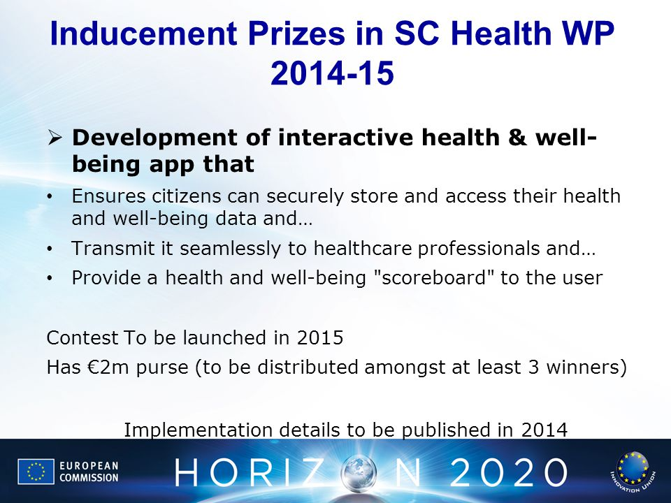 Inducement Prizes in SC Health WP 2014-15 Development of interactive health & well- being app that Ensures citizens can securely store and access their health and well-being data and… Transmit it seamlessly to healthcare professionals and… Provide a health and well-being scoreboard to the user Contest To be launched in 2015 Has 2m purse (to be distributed amongst at least 3 winners) Implementation details to be published in 2014