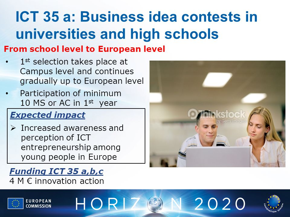 ICT 35 a: Business idea contests in universities and high schools imsis591-032: http://www.thinkstockphotos.com/image/stock-photo-university-students-using-laptop-computer/imsis591-032/popup?al=173260217,imsis591- 032,dv1940003,164451594,154223440,86487794,174430045,164397292,122549094,164546045,83066541,166671541,162048331,dv740013,121350642,140303575,96936221,57567543,135785917,95502716,166671623,1662 67109,168827605,dv1940060,164469574,122576150,153591701,150853520,154191417,162813869,163389042,78715268,158560231,104571615,158772203,78779211,161164957,156200911,126489906,156919428,1575481 62,162148239,154057192,166156733,164459019,166623170,175117058,87155308,155472875,78159479,90249447,95712968,147020698,158823326,168717682,164418286,175376836,175216500,168794153,176433754&sq =school/f=PIHVX/s=DynamicRank Expected impact Increased awareness and perception of ICT entrepreneurship among young people in Europe From school level to European level 1 st selection takes place at Campus level and continues gradually up to European level Participation of minimum 10 MS or AC in 1 st year Funding ICT 35 a,b,c 4 M innovation action