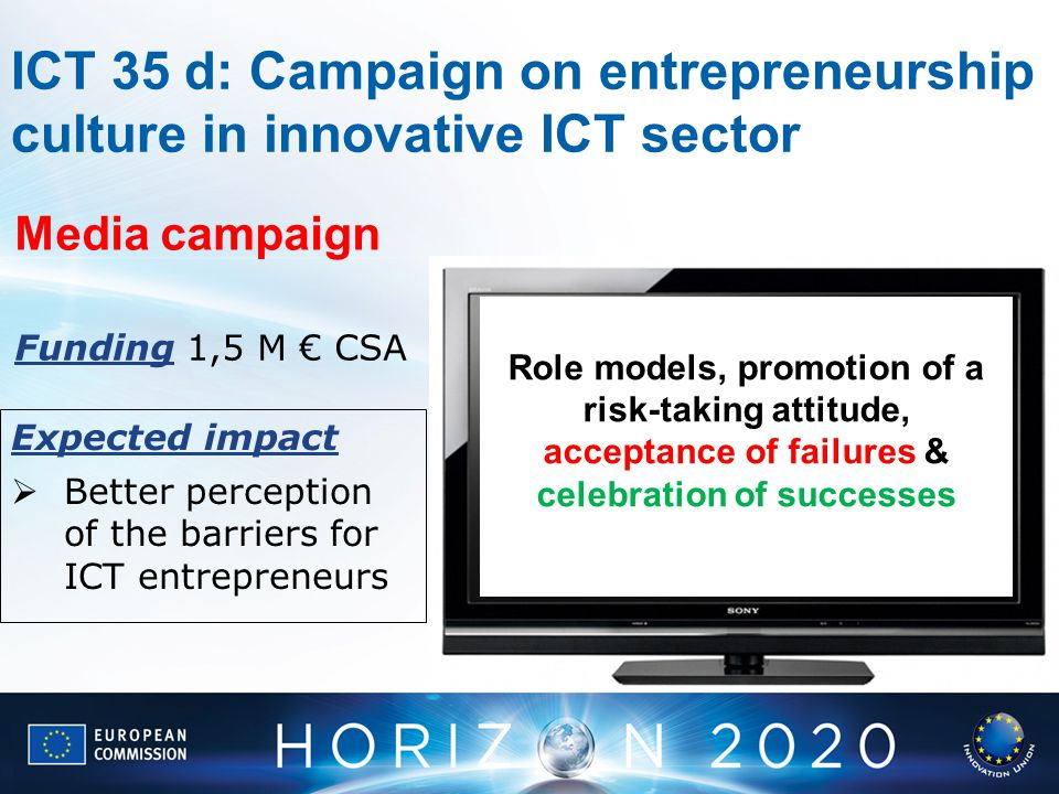 ICT 35 d: Campaign on entrepreneurship culture in innovative ICT sector Expected impact Better perception of the barriers for ICT entrepreneurs Role models, promotion of a risk-taking attitude, acceptance of failures & celebration of successes Media campaign Funding 1,5 M CSA