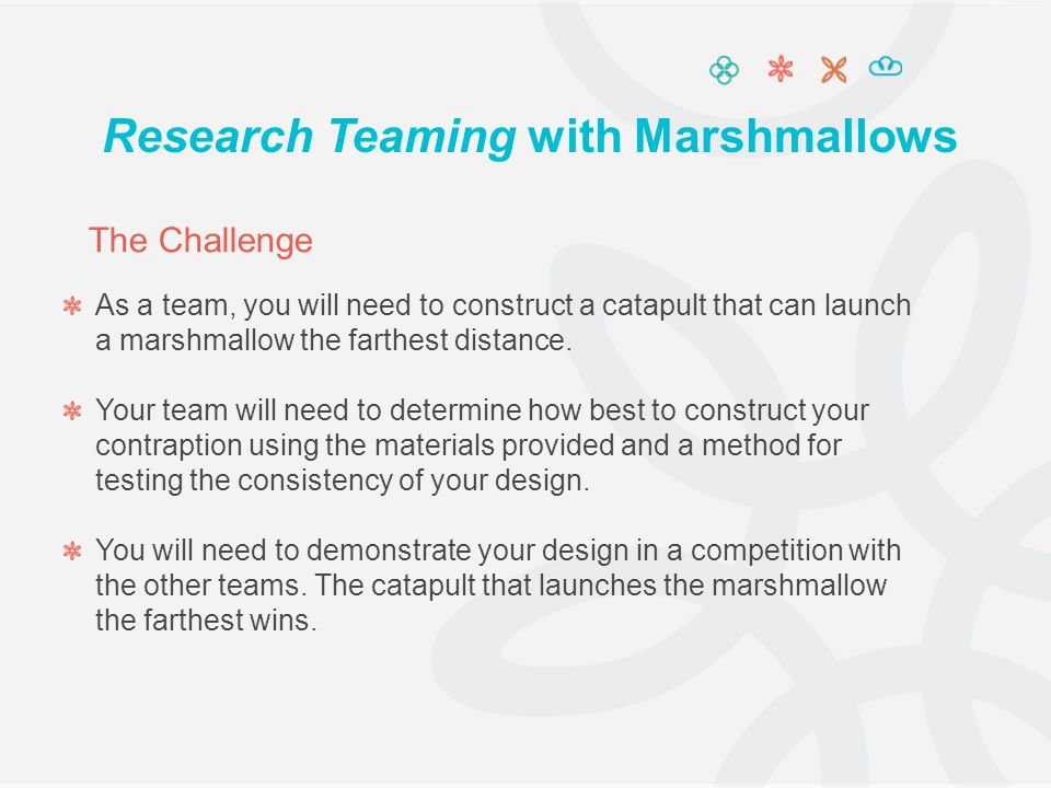 As a team, you will need to construct a catapult that can launch a marshmallow the farthest distance. Your team will need to determine how best to con