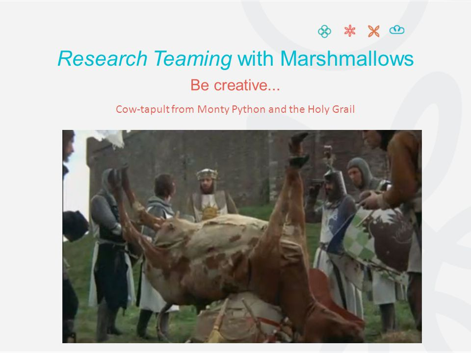 Research Teaming with Marshmallows Be creative... Cow-tapult from Monty Python and the Holy Grail