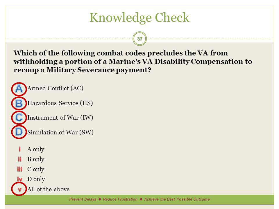 Prevent Delays Reduce Frustration Achieve the Best Possible Outcome Knowledge Check 37 Which of the following combat codes precludes the VA from withholding a portion of a Marines VA Disability Compensation to recoup a Military Severance payment.
