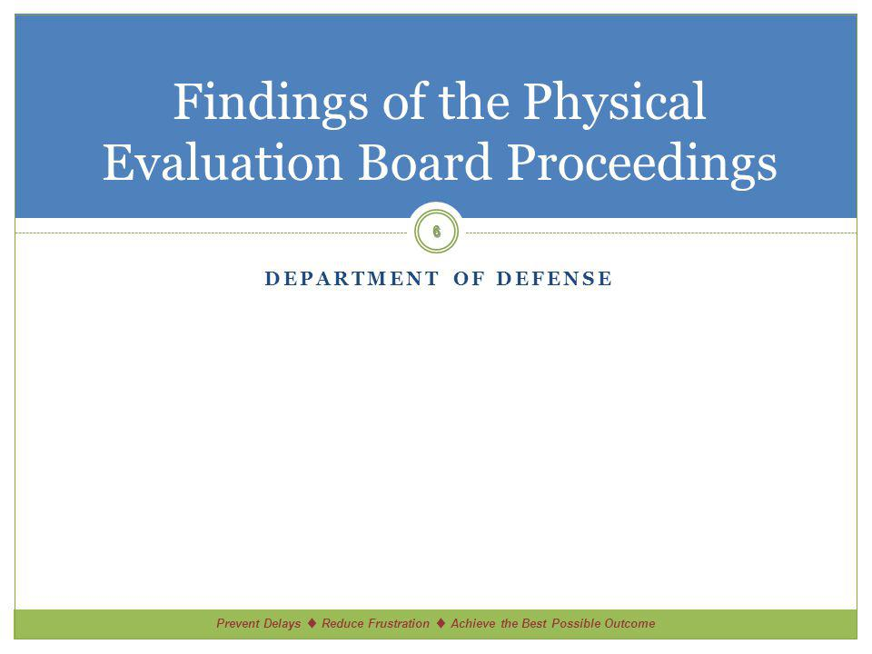 Prevent Delays Reduce Frustration Achieve the Best Possible Outcome DEPARTMENT OF DEFENSE Findings of the Physical Evaluation Board Proceedings 6