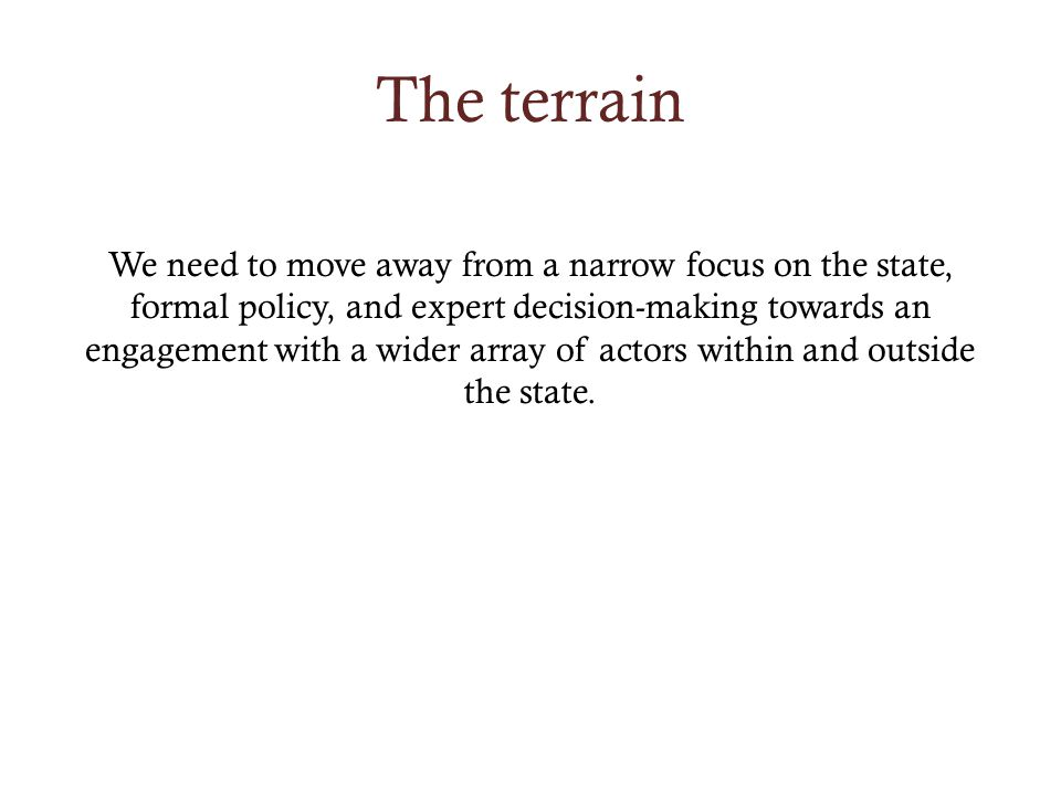 The terrain We need to move away from a narrow focus on the state, formal policy, and expert decision-making towards an engagement with a wider array of actors within and outside the state.