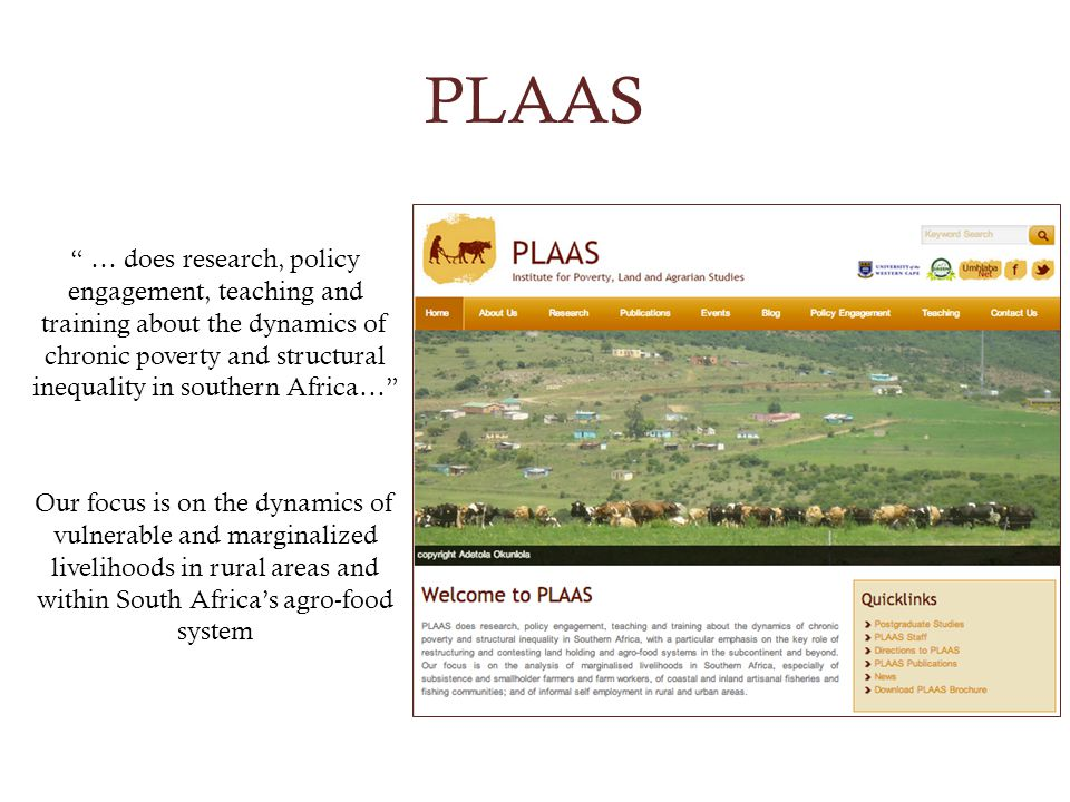 PLAAS … does research, policy engagement, teaching and training about the dynamics of chronic poverty and structural inequality in southern Africa… Our focus is on the dynamics of vulnerable and marginalized livelihoods in rural areas and within South Africas agro-food system