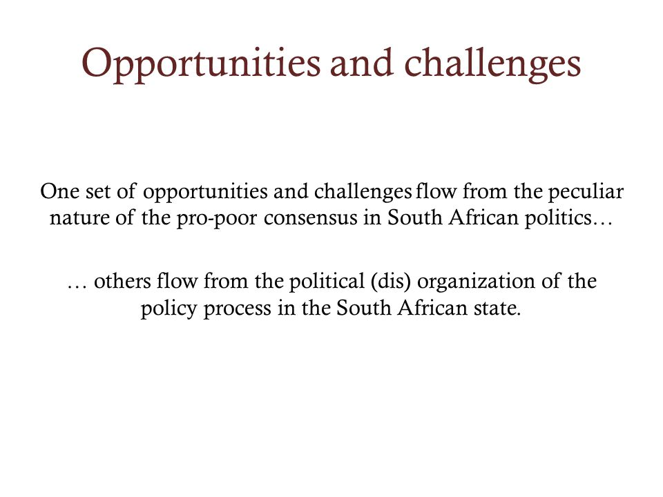 Opportunities and challenges One set of opportunities and challenges flow from the peculiar nature of the pro-poor consensus in South African politics