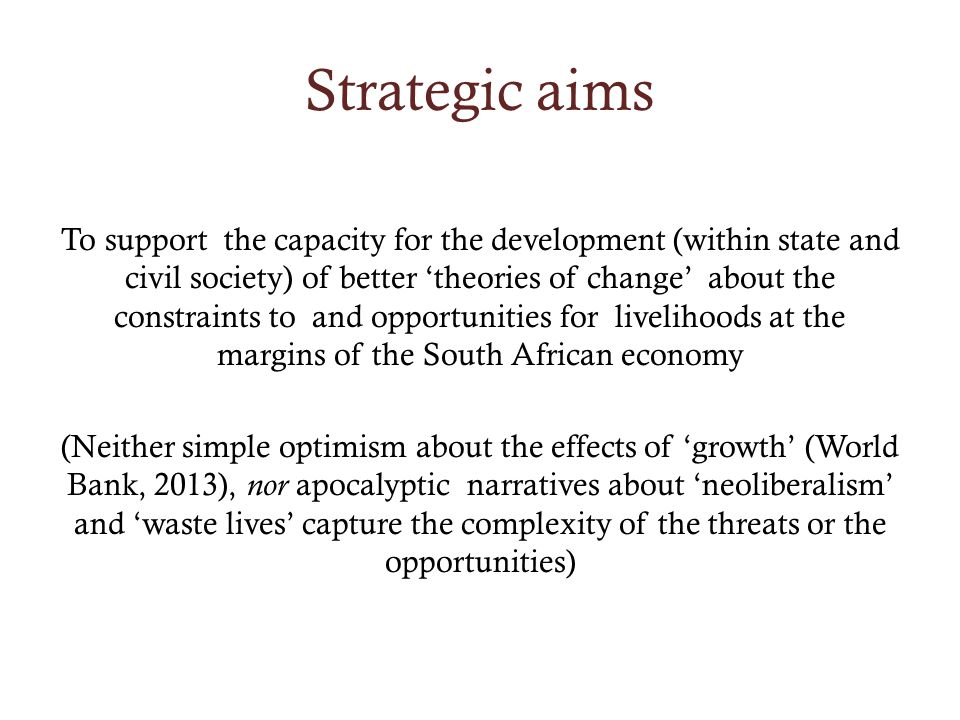 Strategic aims To support the capacity for the development (within state and civil society) of better theories of change about the constraints to and