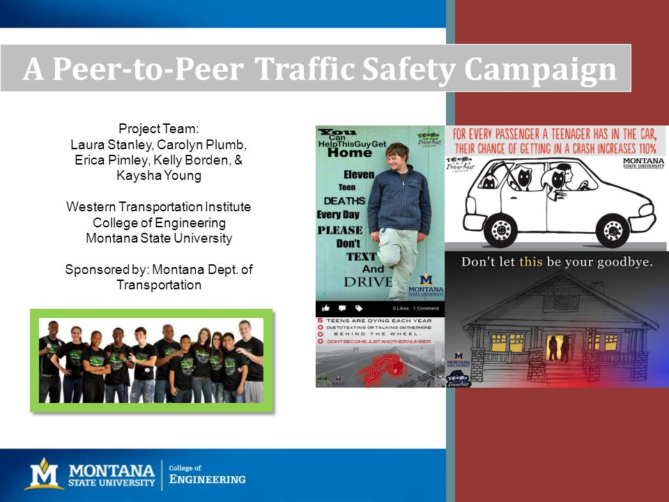 Project Objectives Research objective: evaluate a peer-to-peer approach utilizing the Teens in the Driver Seat Program, where Montana teens will create and disseminate safety messages to increase young peoples awareness and behaviors of: – Dangers associated with driving/riding in a vehicle, – Measures they can take to mitigate these dangers, – Importance of taking responsibility for their own driving and the safety of their passengers.