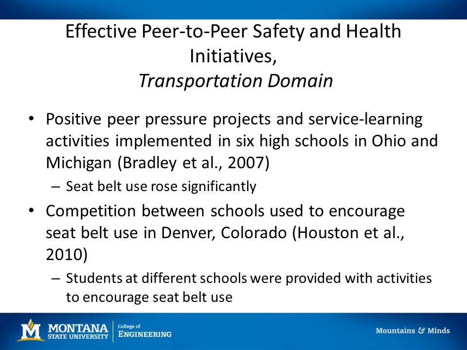 Effective Peer-to-Peer Safety and Health Initiatives, Transportation Domain Positive peer pressure projects and service-learning activities implemented in six high schools in Ohio and Michigan (Bradley et al., 2007) – Seat belt use rose significantly Competition between schools used to encourage seat belt use in Denver, Colorado (Houston et al., 2010) – Students at different schools were provided with activities to encourage seat belt use