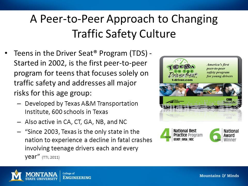 A Peer-to-Peer Approach to Changing Traffic Safety Culture Teens in the Driver Seat® Program (TDS) - Started in 2002, is the first peer-to-peer program for teens that focuses solely on traffic safety and addresses all major risks for this age group: – Developed by Texas A&M Transportation Institute, 600 schools in Texas – Also active in CA, CT, GA, NB, and NC – Since 2003, Texas is the only state in the nation to experience a decline in fatal crashes involving teenage drivers each and every year (TTI, 2011)