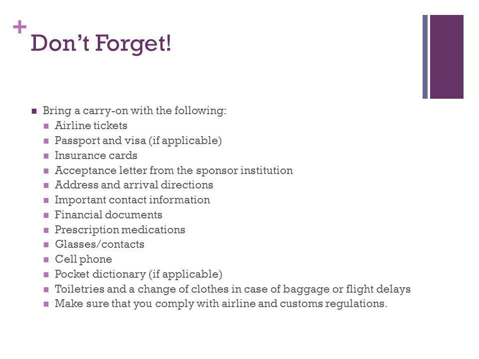 + Dont forget! Follow airline customs and regulations. Travel documents in your carry-on Passport Visa (if applicable) Financial documents Airline tic