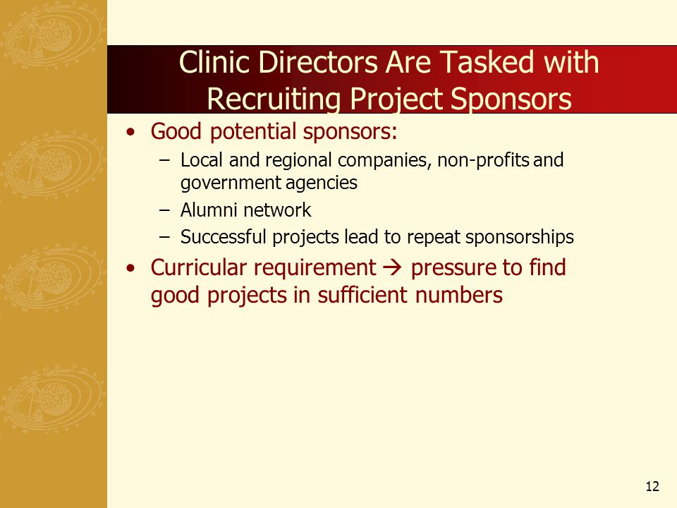 Clinic Directors Are Tasked with Recruiting Project Sponsors Good potential sponsors: –Local and regional companies, non-profits and government agenci