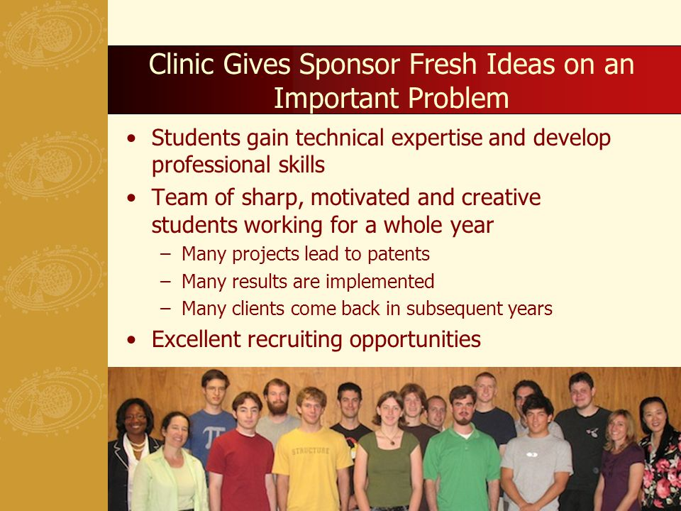 Clinic Gives Sponsor Fresh Ideas on an Important Problem Students gain technical expertise and develop professional skills Team of sharp, motivated and creative students working for a whole year –Many projects lead to patents –Many results are implemented –Many clients come back in subsequent years Excellent recruiting opportunities 20
