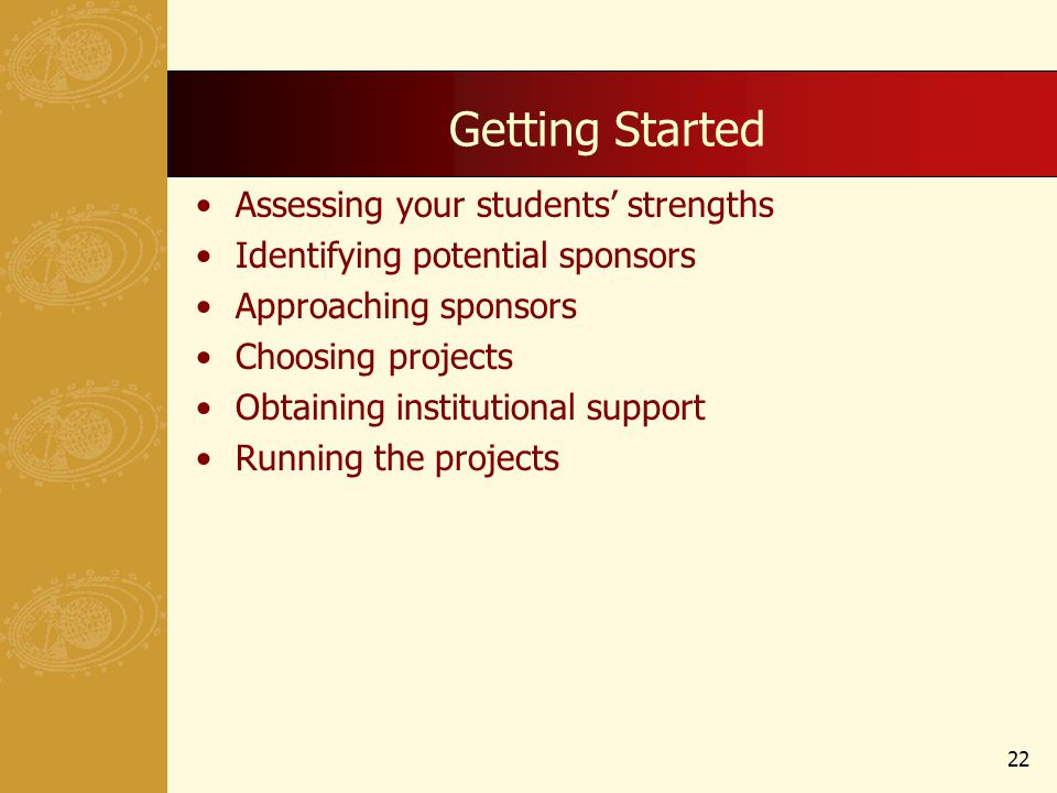 Getting Started Assessing your students strengths Identifying potential sponsors Approaching sponsors Choosing projects Obtaining institutional support Running the projects 22