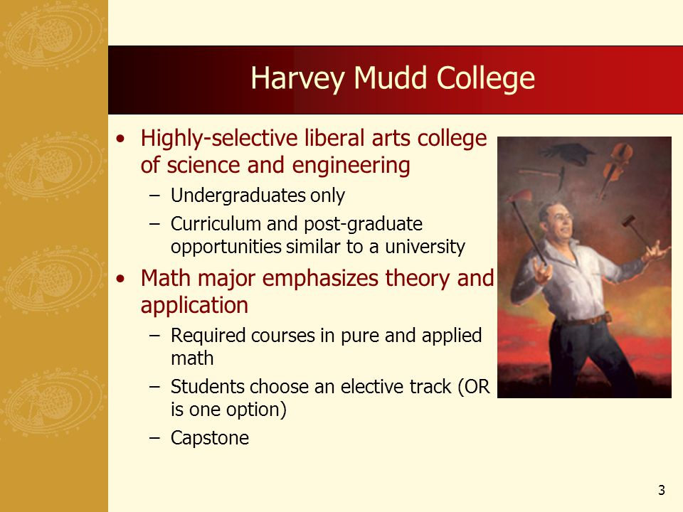 Harvey Mudd College Highly-selective liberal arts college of science and engineering –Undergraduates only –Curriculum and post-graduate opportunities similar to a university Math major emphasizes theory and application –Required courses in pure and applied math –Students choose an elective track (OR is one option) –Capstone 3