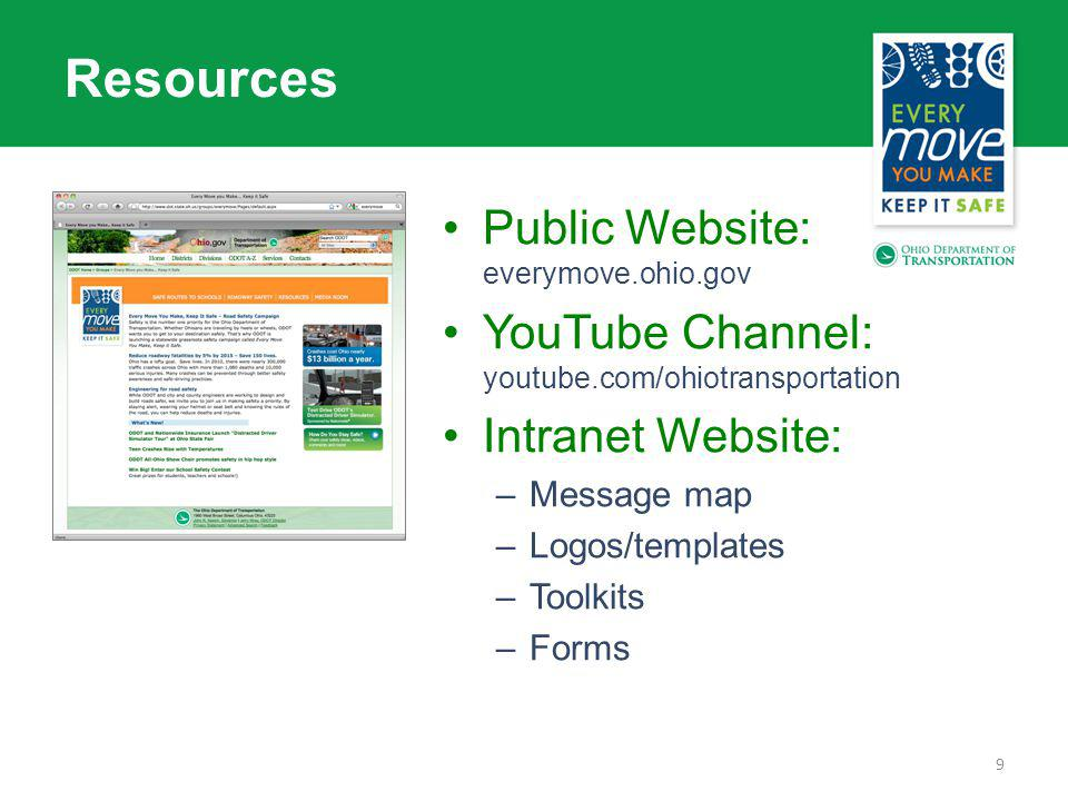 9 Resources Public Website: everymove.ohio.gov YouTube Channel: youtube.com/ohiotransportation Intranet Website: –Message map –Logos/templates –Toolkits –Forms