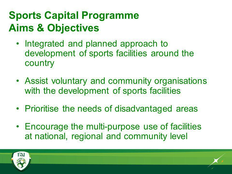 Sports Capital Programme Aims & Objectives Integrated and planned approach to development of sports facilities around the country Assist voluntary and community organisations with the development of sports facilities Prioritise the needs of disadvantaged areas Encourage the multi-purpose use of facilities at national, regional and community level