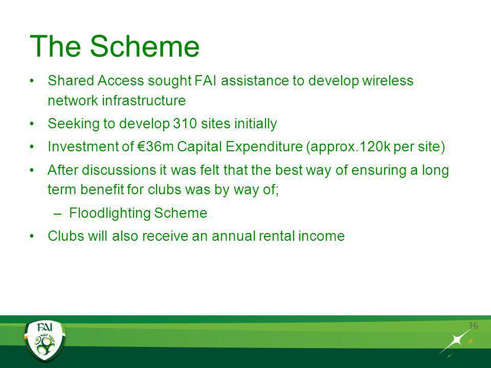 36 The Scheme Shared Access sought FAI assistance to develop wireless network infrastructure Seeking to develop 310 sites initially Investment of 36m Capital Expenditure (approx.120k per site) After discussions it was felt that the best way of ensuring a long term benefit for clubs was by way of; –Floodlighting Scheme Clubs will also receive an annual rental income