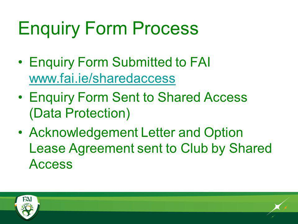 Enquiry Form Process Enquiry Form Submitted to FAI www.fai.ie/sharedaccess www.fai.ie/sharedaccess Enquiry Form Sent to Shared Access (Data Protection) Acknowledgement Letter and Option Lease Agreement sent to Club by Shared Access