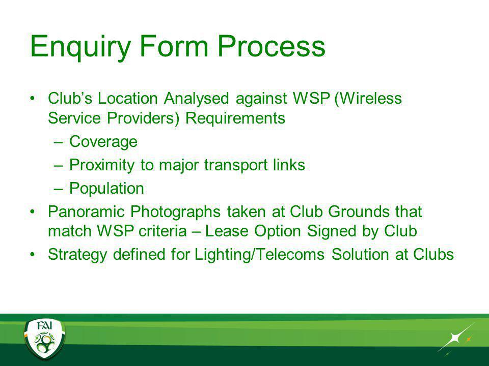 Enquiry Form Process Clubs Location Analysed against WSP (Wireless Service Providers) Requirements –Coverage –Proximity to major transport links –Population Panoramic Photographs taken at Club Grounds that match WSP criteria – Lease Option Signed by Club Strategy defined for Lighting/Telecoms Solution at Clubs